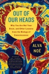 Out of Our Heads - Why You Are Not Your Brain, and Other Lessons from the Biology of Consciousness